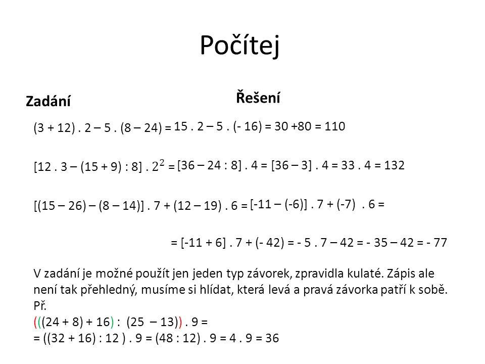 Počítej Řešení. Zadání. (3 + 12) . 2 – 5 . (8 – 24) = [12 . 3 – (15 + 9) : 8] . 2 2 = [(15 – 26) – (8 – 14)] . 7 + (12 – 19) . 6 =
